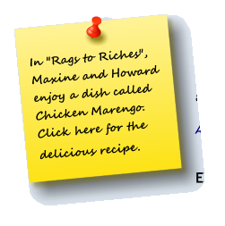 "In ""Rags to Riches"", Maxine and Howard enjoy a dish called  Chicken Marengo. Click here for the delicious recipe."